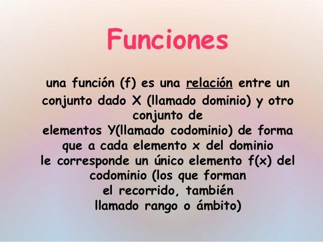 Funciones  unafunción (f)es unarelaciónentre unconjunto dadoX(llamadodominio) y otro                 conjunto de el...