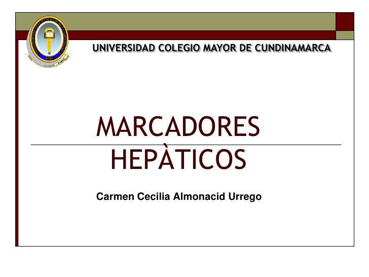 UNIVERSIDAD COLEGIO MAYOR DE CUNDINAMARCAMARCADORES HEPÀTICOSCarmen Cecilia Almonacid Urrego