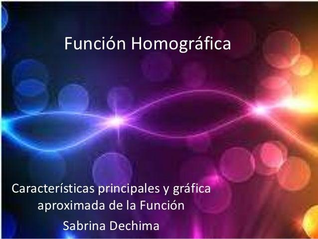 Función HomográficaCaracterísticas principales y gráfica    aproximada de la Función         Sabrina Dechima