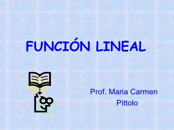 FUNCIÓN LINEAL <ul><li>  Prof. Maria Carmen  </li></ul><ul><li>  Pittolo </li></ul>