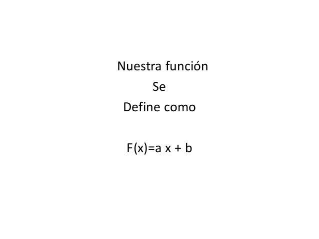 Nuestra función Se Define como F(x)=a x + b