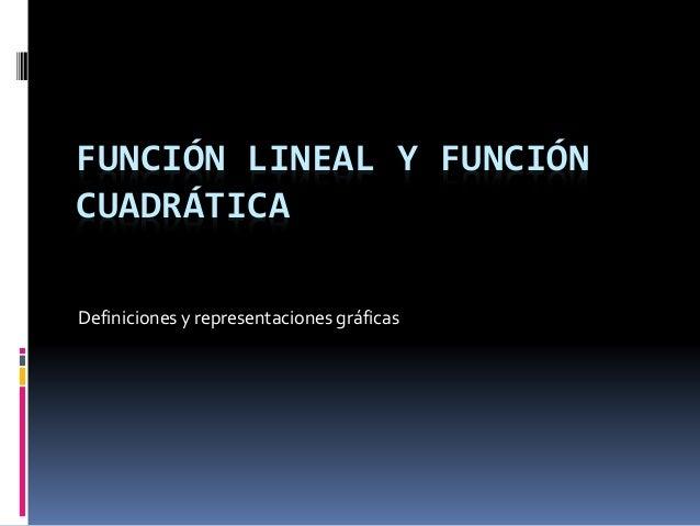 FUNCIÓN LINEAL Y FUNCIÓN CUADRÁTICA Definiciones y representaciones gráficas