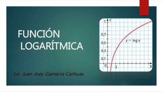 FUNCIÓN  LOGARÍTMICA  Lic. Juan Joey Gamarra Carhuas