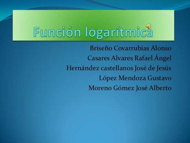 Función logarítmica<br />Briseño Covarrubias Alonso<br />Casares Alvares Rafael Ángel<br />Hernández castellanos José de J...