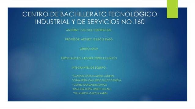 CENTRO DE BACHILLERATO TECNOLOGICO INDUSTRIAL Y DE SERVICIOS NO.160 MATERIA: CALCULO DIFERENCIAL PROFESOR: ARTURO GARCIA R...