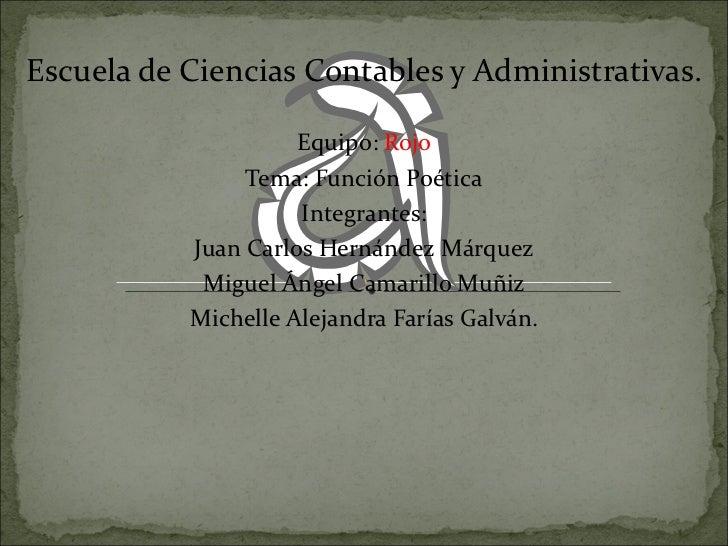 Escuela de Ciencias Contables y Administrativas. Equipo:  Rojo Tema: Función Poética Integrantes: Juan Carlos Hernández Má...