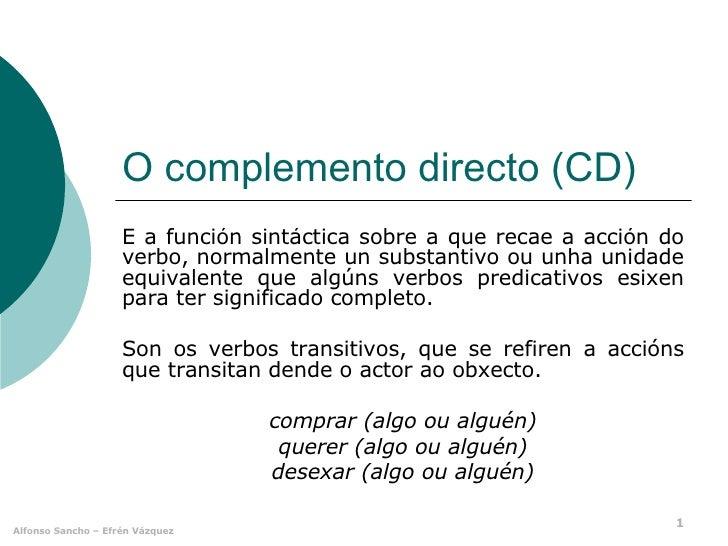 O complemento directo (CD) É a función sintáctica sobre a que recae a acción do verbo, normalmente un substantivo ou unha ...