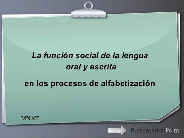 La función social de la lengua             oral y escrita en los procesos de alfabetizaciónRrFélixπ.                      ...