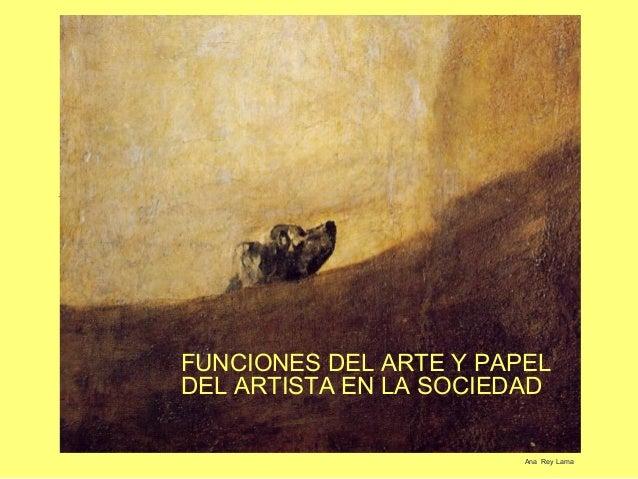 FUNCIONES DEL ARTE Y PAPELDEL ARTISTA EN LA SOCIEDAD                        Ana Rey Lama