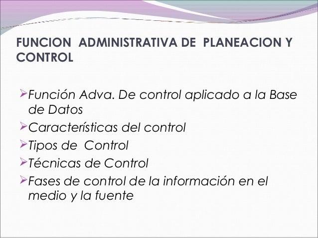 FUNCION ADMINISTRATIVA DE PLANEACION Y CONTROL Función Adva. De control aplicado a la Base de Datos Características del ...