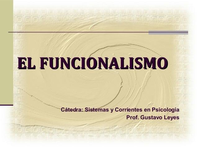EL FUNCIONALISMO    Cátedra: Sistemas y Corrientes en Psicología                            Prof. Gustavo Leyes