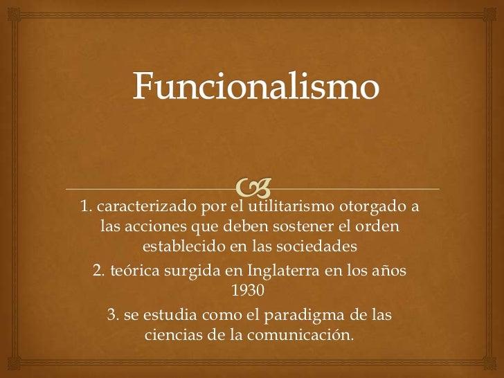 Funcionalismo <br />1.caracterizado por el utilitarismo otorgado a las acciones que deben sostener el orden establecido e...