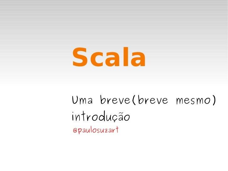 Scala Uma breve(breve mesmo) introdução @paulosuzart