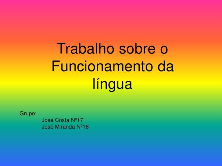 Trabalho sobre o Funcionamento da língua<br />Grupo:<br />José Costa Nº17<br />José Miranda Nº18<br />