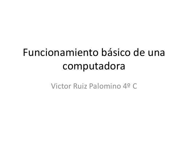 Funcionamiento básico de una computadora Victor Ruiz Palomino 4º C