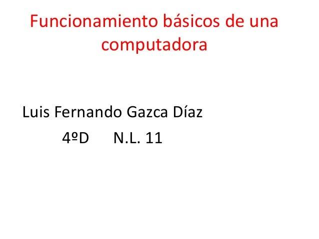 Funcionamiento básicos de una computadora  Luis Fernando Gazca Díaz 4ºD N.L. 11