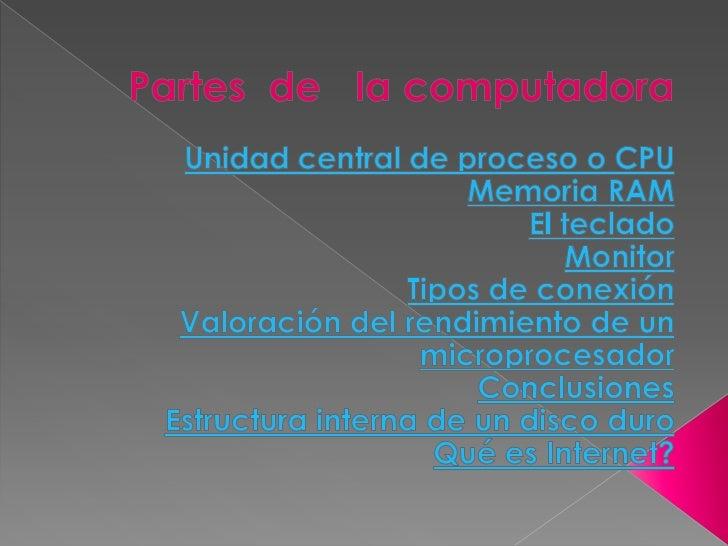Partes  de   la computadora<br /><br />Unidad central de proceso o CPU<br />Memoria RAM<br />El teclado<br />Monitor<br /...