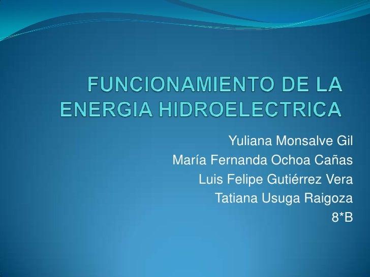 FUNCIONAMIENTO DE LA ENERGIA HIDROELECTRICA<br />Yuliana Monsalve Gil<br />María Fernanda Ochoa Cañas<br />Luis Felipe Gut...