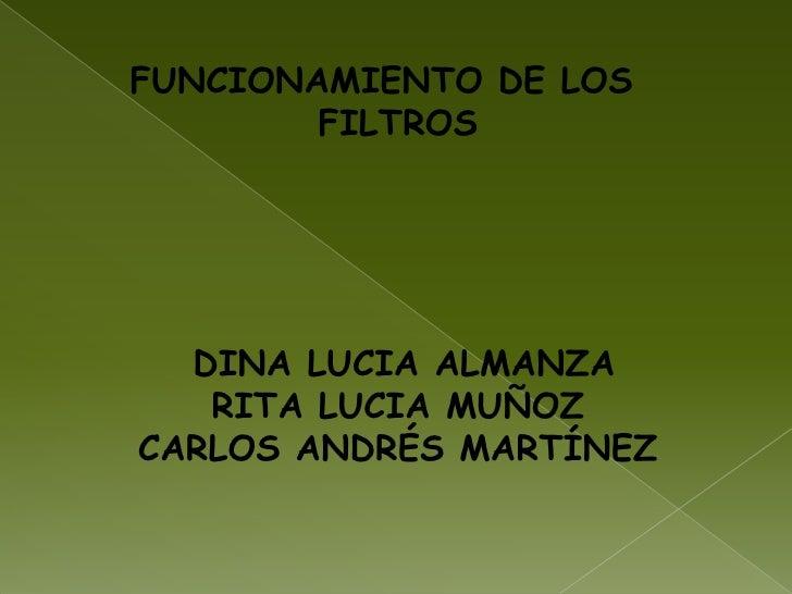 FUNCIONAMIENTO DE LOS FILTROS<br />   DINA LUCIA ALMANZARITA LUCIA MUÑOZCARLOS ANDRÉS MARTÍNEZ <br />