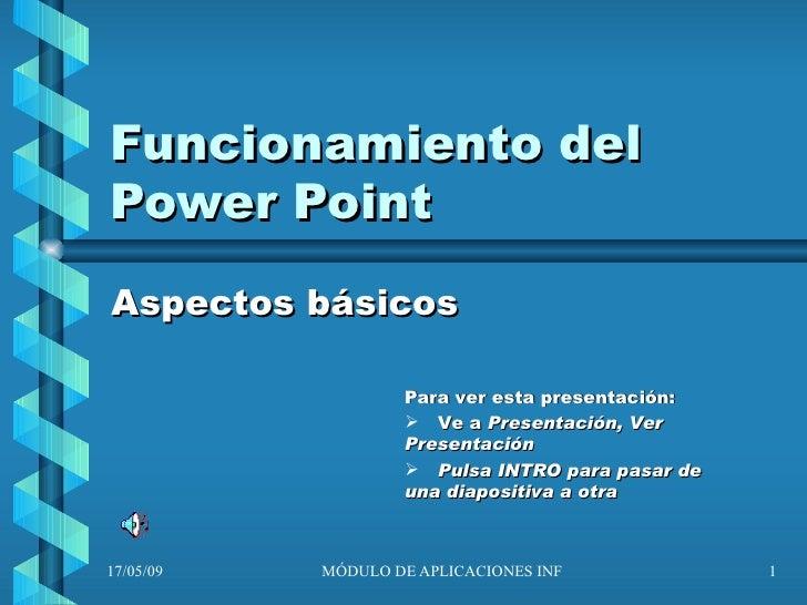 Funcionamiento del Power Point Aspectos básicos <ul><li>Para ver esta presentación: </li></ul><ul><li>Ve a  Presentación, ...
