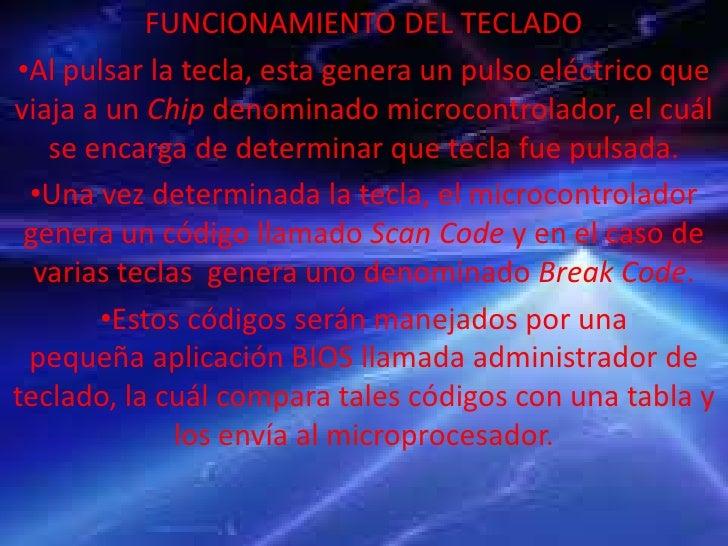 FUNCIONAMIENTO DEL TECLADO•Al pulsar la tecla, esta genera un pulso eléctrico queviaja a un Chip denominado microcontrolad...