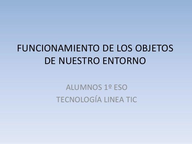 FUNCIONAMIENTO DE LOS OBJETOS DE NUESTRO ENTORNO ALUMNOS 1º ESO TECNOLOGÍA LINEA TIC