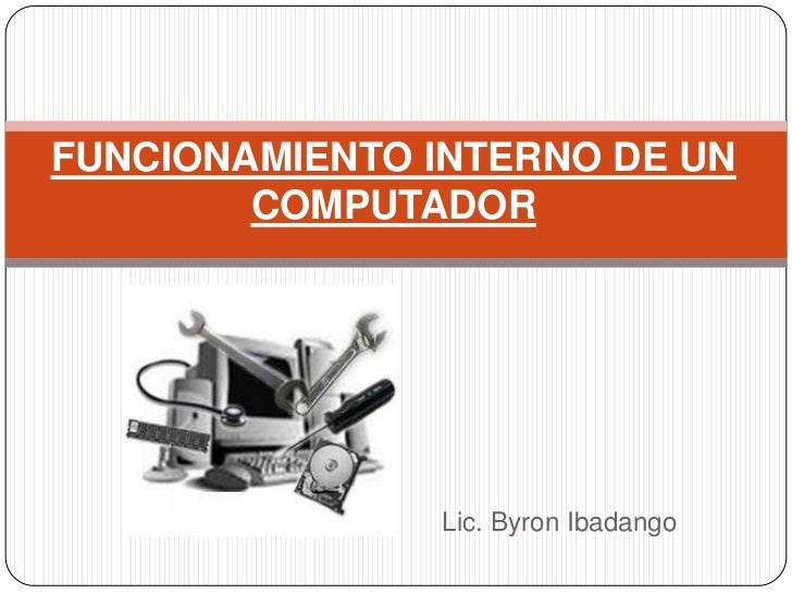 FUNCIONAMIENTO INTERNO DE UN COMPUTADOR<br />Lic. Byron Ibadango<br />