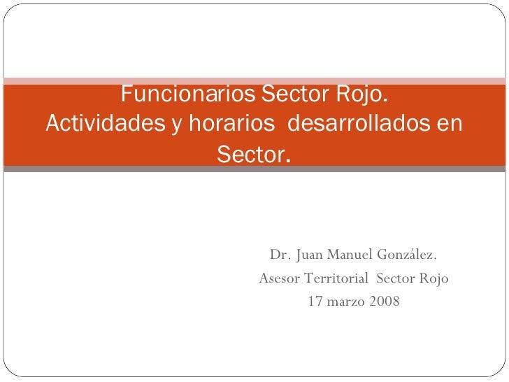 Dr. Juan Manuel González. Asesor Territorial  Sector Rojo 17 marzo 2008 Funcionarios Sector Rojo. Actividades y horarios  ...