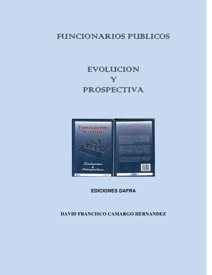 FUNCIONARIOS PUBLICOS       EVOLUCION           Y      PROSPECTIVA         EDICIONES DAFRADAVID FRANCISCO CAMARGO HERNANDEZ