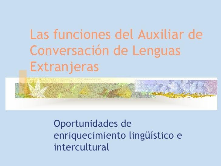 Las funciones del Auxiliar deConversación de LenguasExtranjeras    Oportunidades de    enriquecimiento lingüístico e    in...