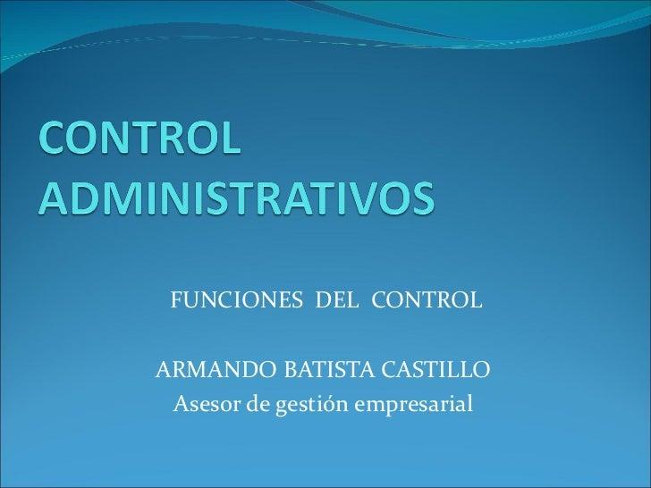 FUNCIONES  DEL  CONTROL ARMANDO BATISTA CASTILLO Asesor de gestión empresarial