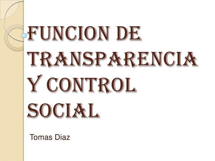 FUNCION DE TransparenciaY CONTROL SOCIAL<br />Tomas Diaz <br />