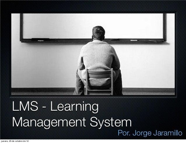 LMS - Learning          Management System                              Por. Jorge Jaramillojueves, 25 de octubre de 12