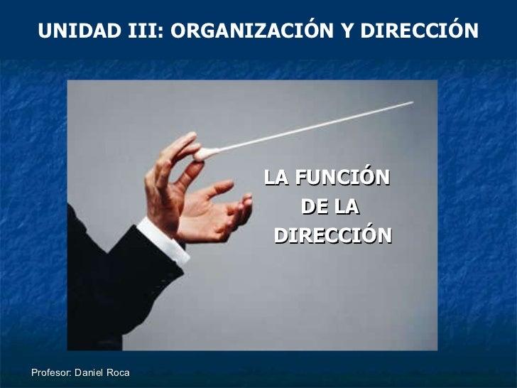 Profesor: Daniel Roca UNIDAD III: ORGANIZACIÓN Y DIRECCIÓN LA FUNCIÓN  DE LA DIRECCIÓN