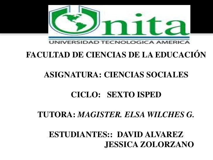 FACULTAD DE CIENCIAS DE LA EDUCACIÓN   ASIGNATURA: CIENCIAS SOCIALES        CICLO: SEXTO ISPED  TUTORA: MAGISTER. ELSA WIL...