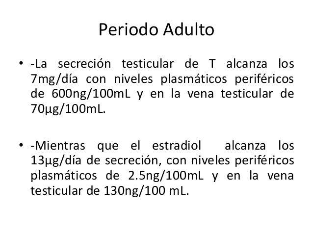 Periodo Adulto• -La secreción testicular de T alcanza los7mg/día con niveles plasmáticos periféricosde 600ng/100mL y en la...