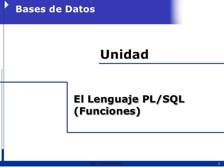 Bases de Datos                   Unidad          El Lenguaje PL/SQL          (Funciones)            2011   Erwin Fischer   2