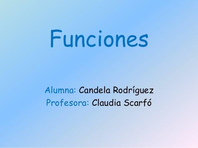 Funciones Alumna: Candela Rodríguez Profesora: Claudia Scarfó