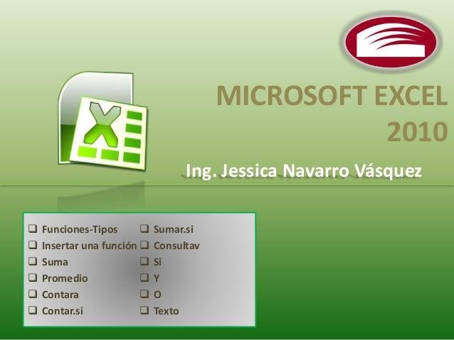 MICROSOFT EXCEL  2010  Ing. Jessica Navarro Vásquez   Funciones-Tipos   Insertar una función   Suma   Promedio   Cont...