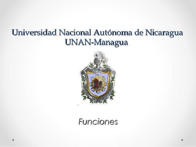 Universidad Nacional Autónoma de NicaraguaUniversidad Nacional Autónoma de Nicaragua UNAN-ManaguaUNAN-Managua FuncionesFun...