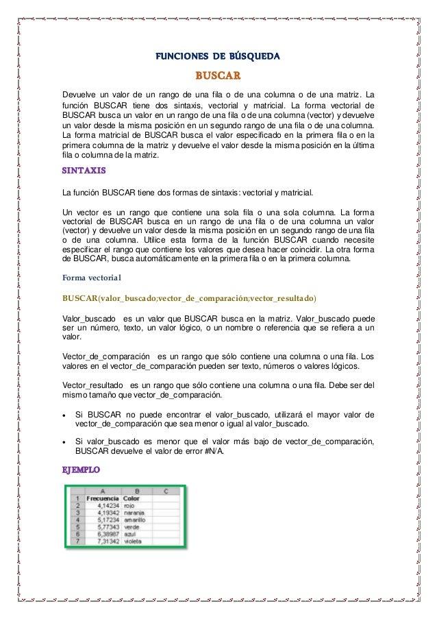 FUNCIONES DE BÚSQUEDA BUSCAR Devuelve un valor de un rango de una fila o de una columna o de una matriz. La función BUSCAR...