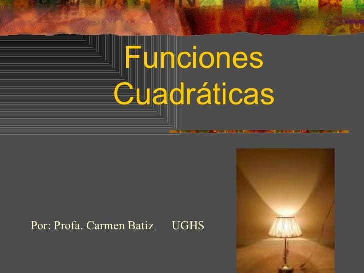 Funciones Cuadráticas Por: Profa. Carmen Batiz  UGHS