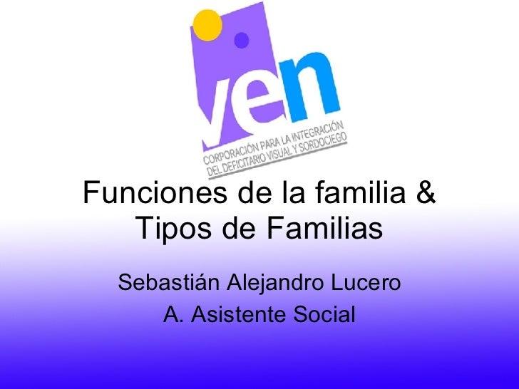 Funciones de la familia & Tipos de Familias Sebastián Alejandro Lucero A. Asistente Social