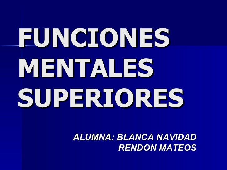 FUNCIONES MENTALES  SUPERIORES ALUMNA: BLANCA NAVIDAD RENDON MATEOS