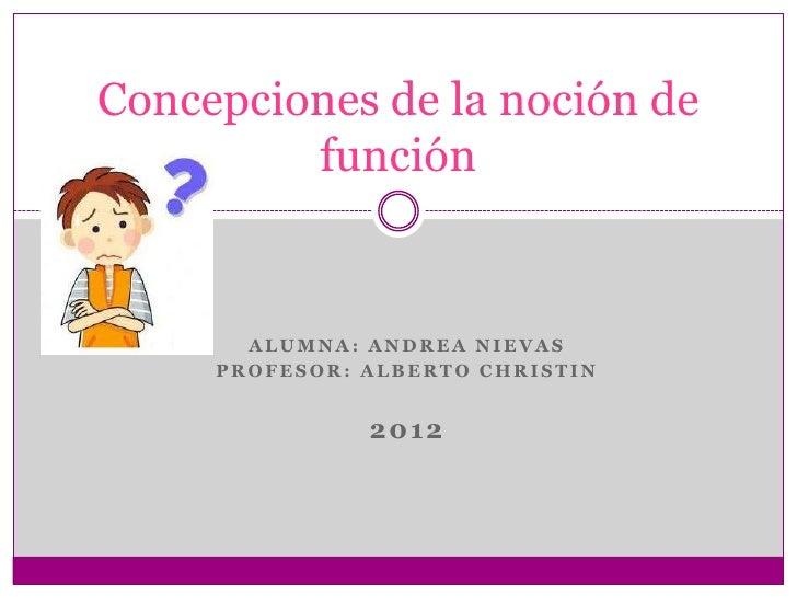 Concepciones de la noción de         función       ALUMNA: ANDREA NIEVAS     PROFESOR: ALBERTO CHRISTIN               2012