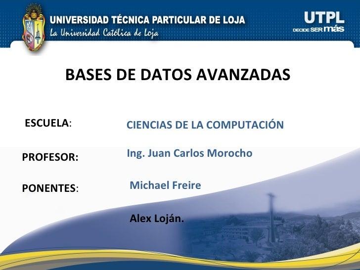 ESCUELA : PROFESOR: PONENTES : BASES DE DATOS AVANZADAS  CIENCIAS DE LA COMPUTACI ÓN Michael Freire Ing. Juan Carlos Moroc...