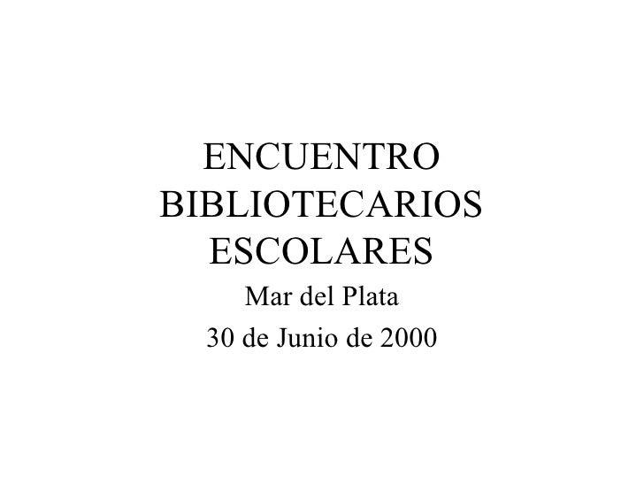 ENCUENTRO BIBLIOTECARIOS ESCOLARES Mar del Plata 30 de Junio de 2000