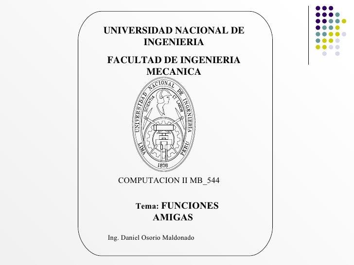 UNIVERSIDAD NACIONAL DE INGENIERIA FACULTAD DE INGENIERIA MECANICA COMPUTACION II MB_544  Tema:  FUNCIONES AMIGAS Ing. Dan...