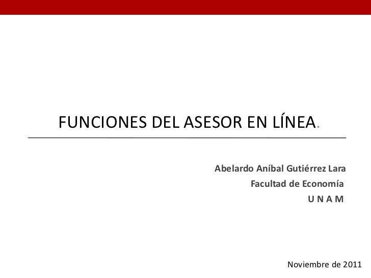 FUNCIONES DEL ASESOR EN LÍNEA .  Abelardo Aníbal Gutiérrez Lara Facultad de Economía  U N A M  Noviembre de 2011