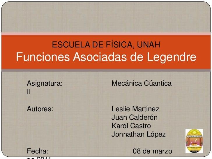 ESCUELA DE FÍSICA, UNAHFunciones Asociadas de Legendre<br />Asignatura: Mecánica Cúantica II<br />Autores: Leslie Ma...